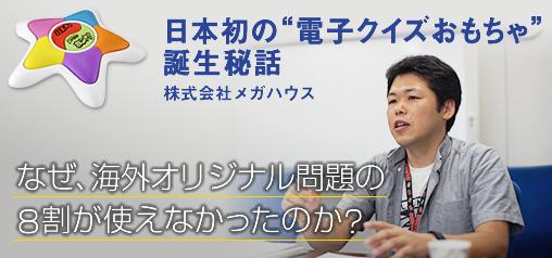 """日本初の""""電子クイズおもちゃ""""誕生秘話 株式会社メガハウス なぜ、海外オリジナル問題の8割が使えなかったのか?"""