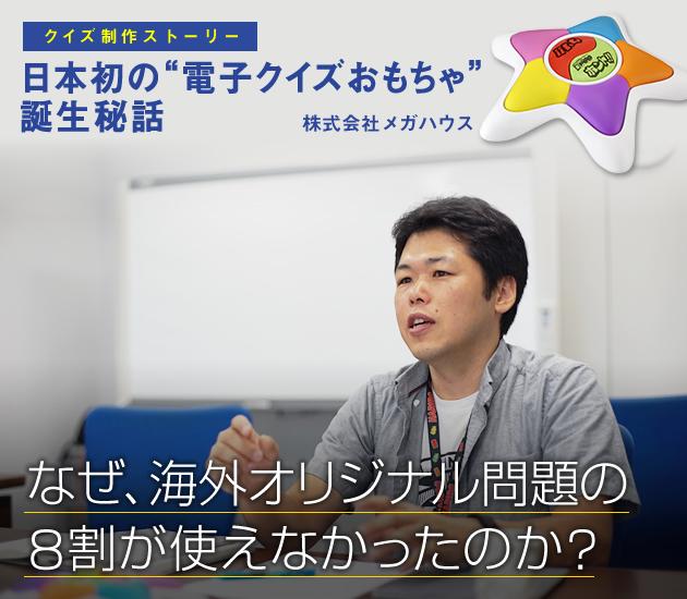 """クイズ制作ストーリー 日本初の""""電子クイズおもちゃ""""誕生秘話 株式会社メガハウス なぜ、海外オリジナル問題の8割が使えなかったのか?"""